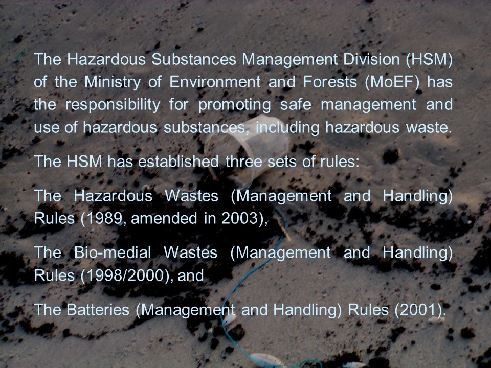 The Hazardous Substances Management Division (HSM) of the Ministry of Environment and Forests (MoEF) has the responsibility for promoting safe management and use of hazardous substances, including hazardous waste.