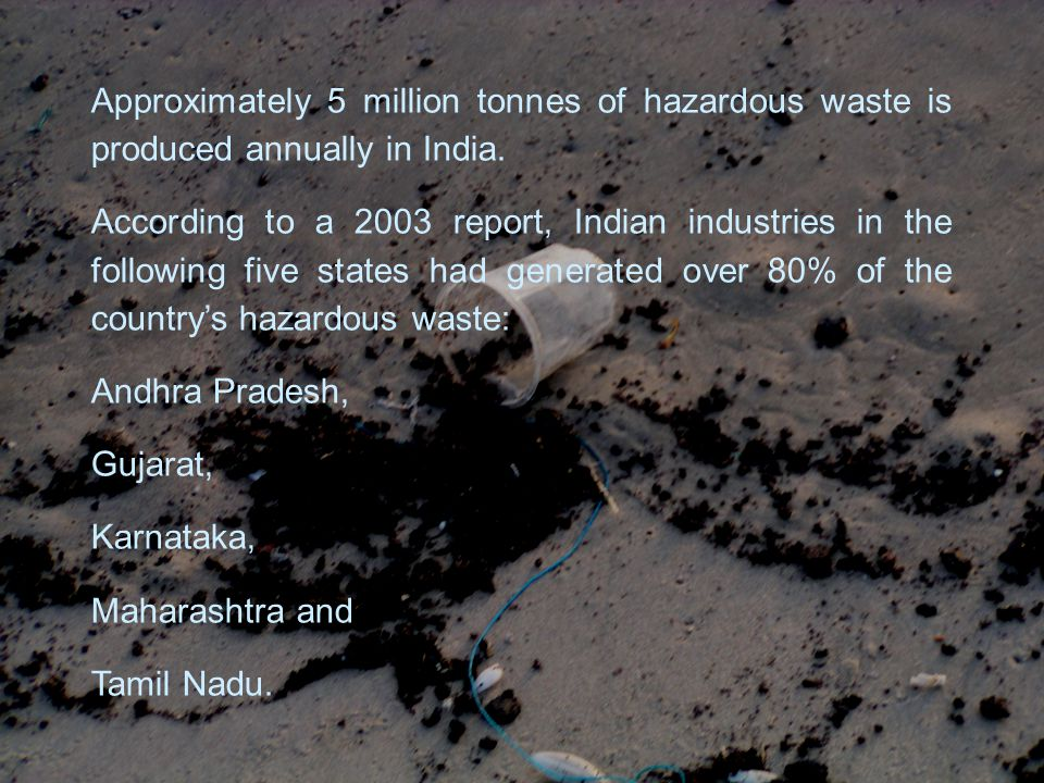 Approximately 5 million tonnes of hazardous waste is produced annually in India.