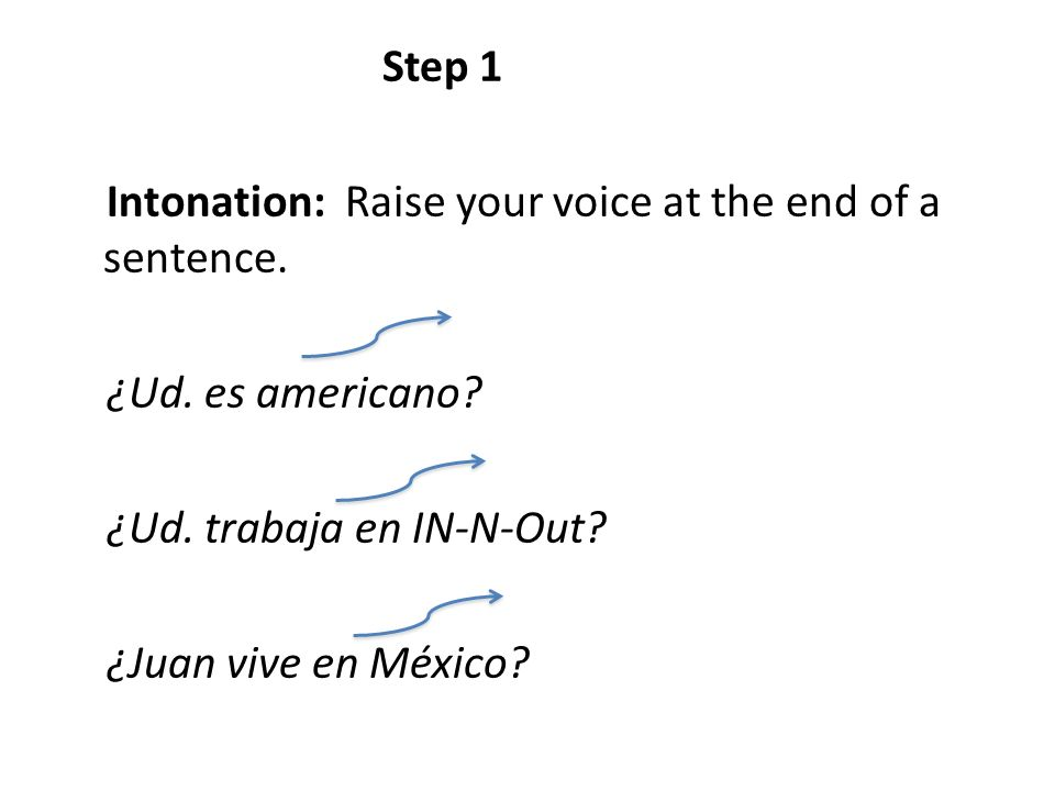 Step 1 Intonation: Raise your voice at the end of a sentence. ¿Ud