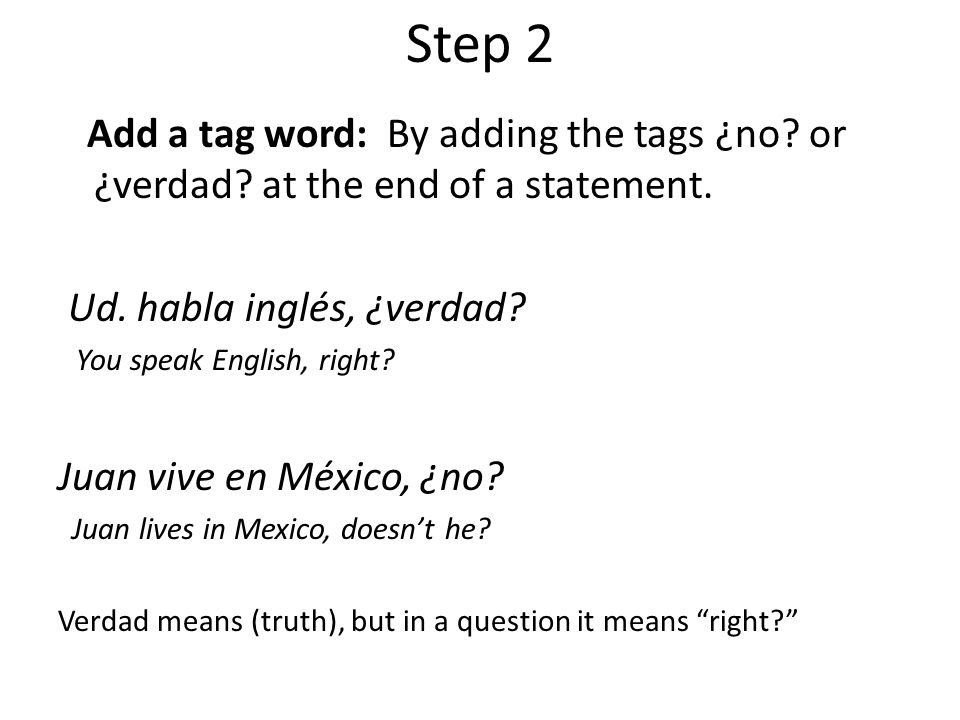 Step 2 Add a tag word: By adding the tags ¿no or ¿verdad at the end of a statement. Ud. habla inglés, ¿verdad