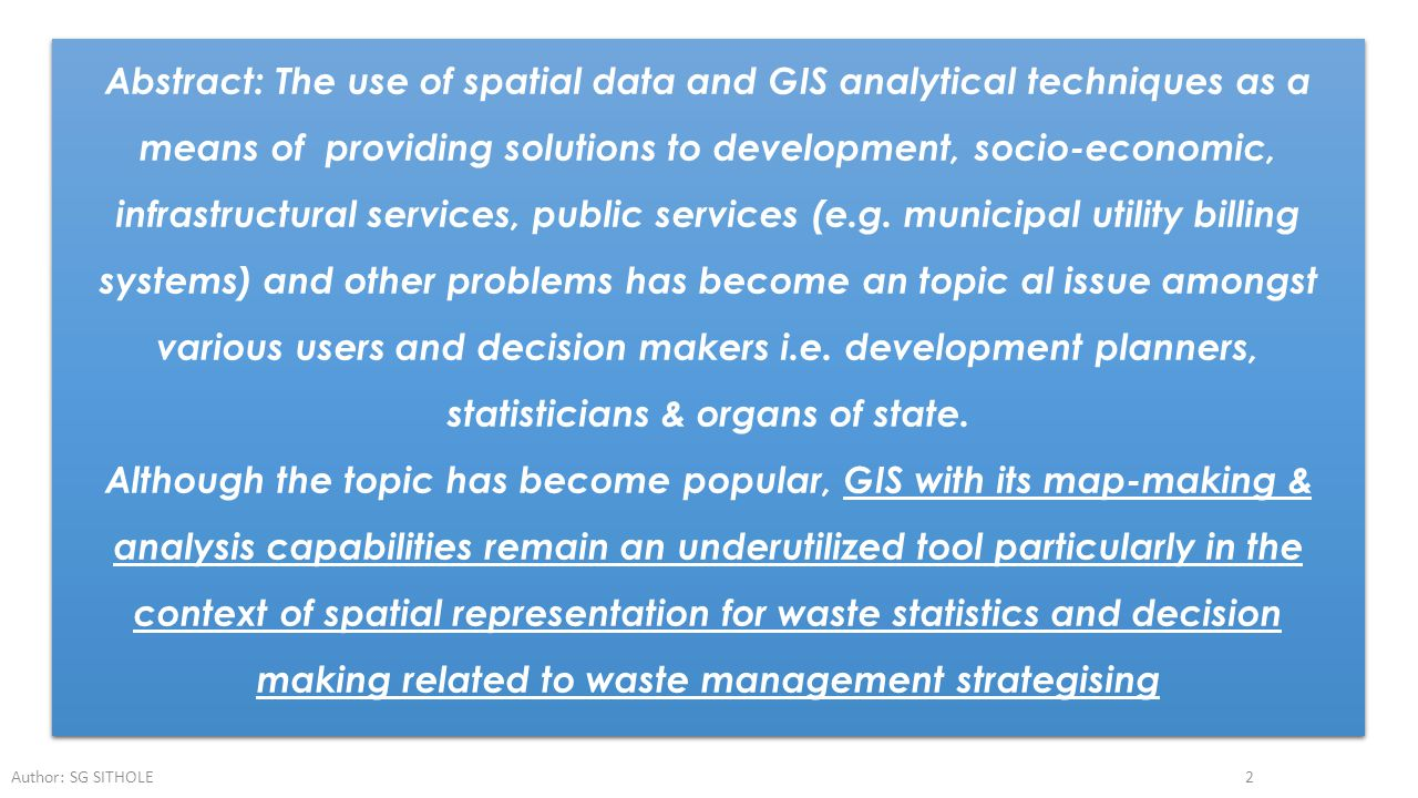 Abstract: The use of spatial data and GIS analytical techniques as a means of providing solutions to development, socio-economic, infrastructural services, public services (e.g. municipal utility billing systems) and other problems has become an topic al issue amongst various users and decision makers i.e. development planners, statisticians & organs of state.