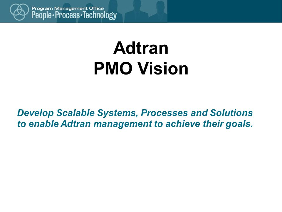Adtran PMO Vision Develop Scalable Systems, Processes and Solutions to enable Adtran management to achieve their goals.