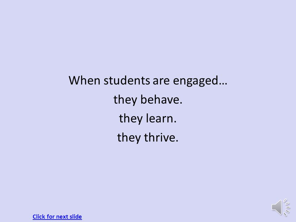 When students are engaged… they behave. they learn. they thrive.