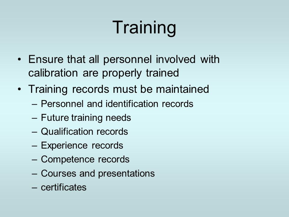 Training Ensure that all personnel involved with calibration are properly trained. Training records must be maintained.