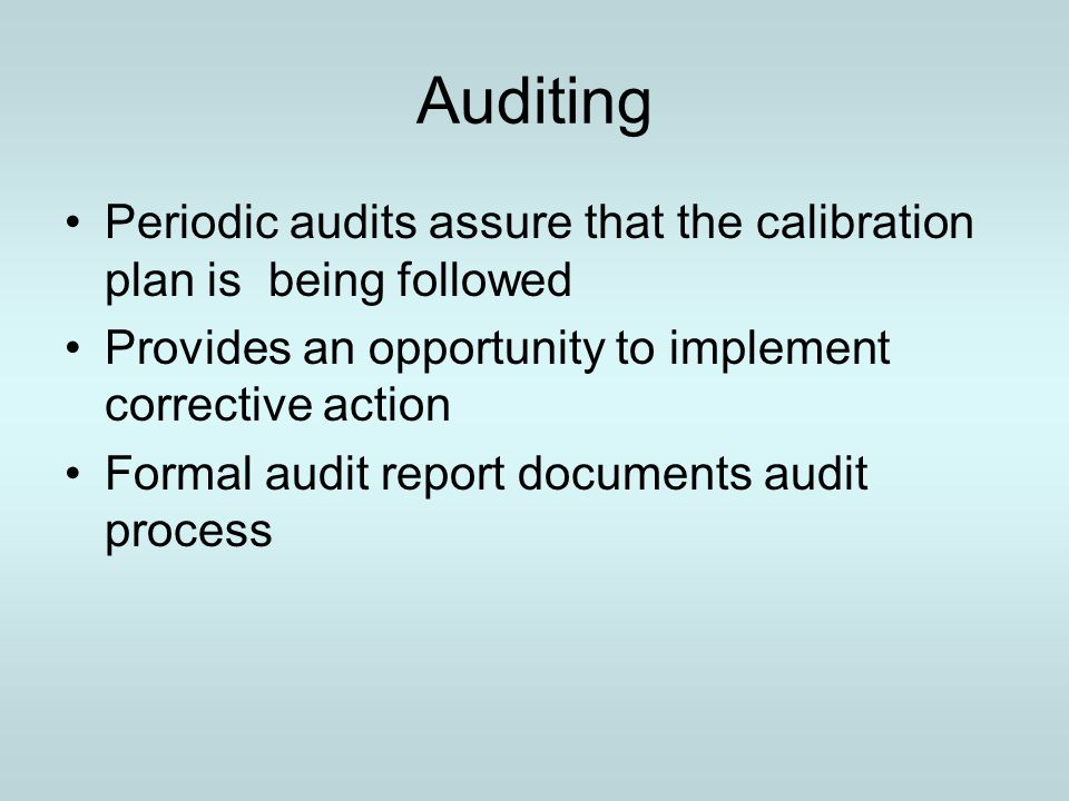 Auditing Periodic audits assure that the calibration plan is being followed. Provides an opportunity to implement corrective action.
