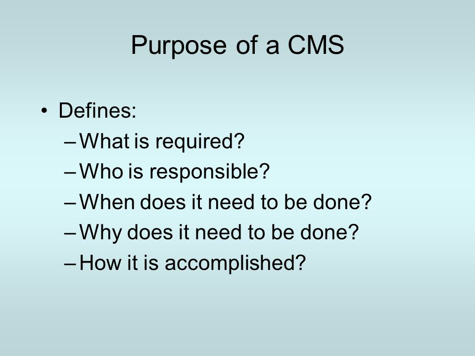 Purpose of a CMS Defines: What is required Who is responsible