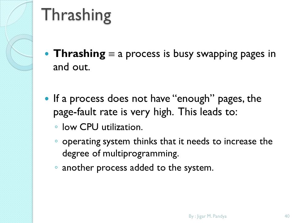 Thrashing Thrashing  a process is busy swapping pages in and out.