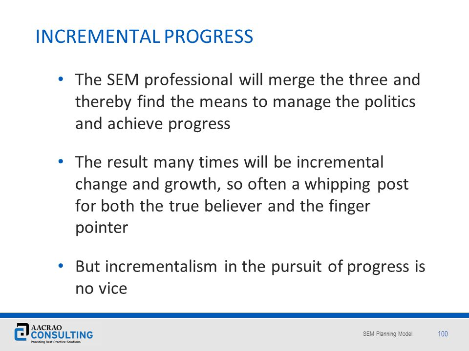 INCREMENTAL PROGRESS The SEM professional will merge the three and thereby find the means to manage the politics and achieve progress.