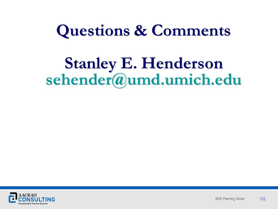 Questions & Comments Stanley E. Henderson sehender@umd.umich.edu