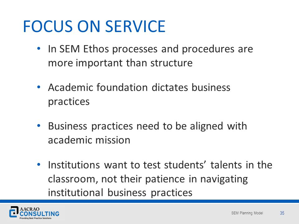 FOCUS ON SERVICE In SEM Ethos processes and procedures are more important than structure. Academic foundation dictates business practices.