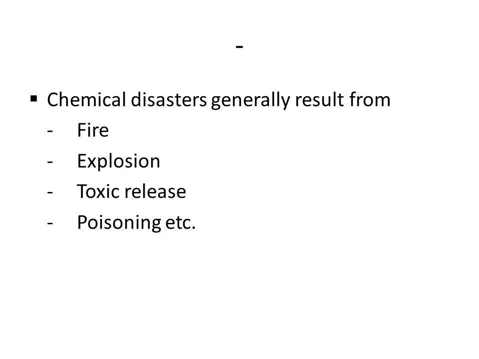 - Chemical disasters generally result from - Fire - Explosion