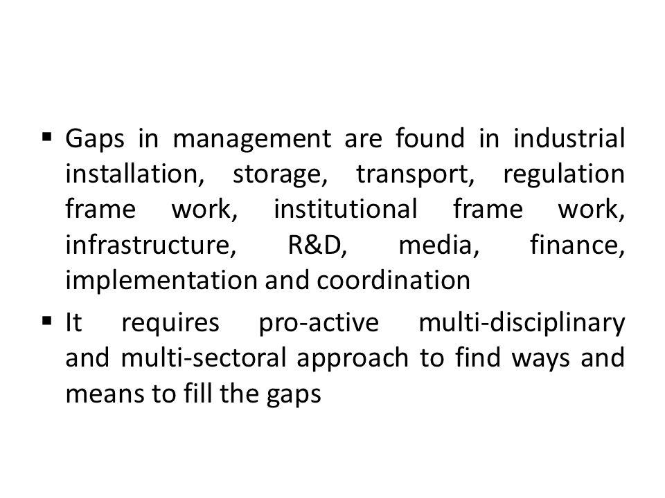 Gaps in management are found in industrial installation, storage, transport, regulation frame work, institutional frame work, infrastructure, R&D, media, finance, implementation and coordination