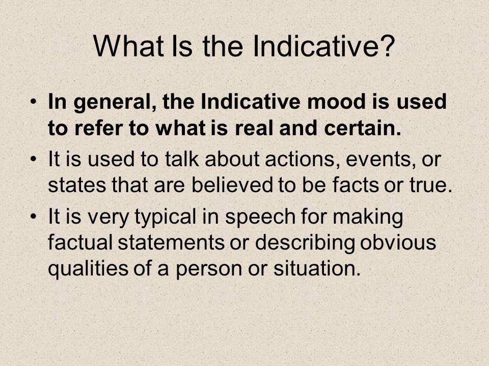 What Is the Indicative In general, the Indicative mood is used to refer to what is real and certain.