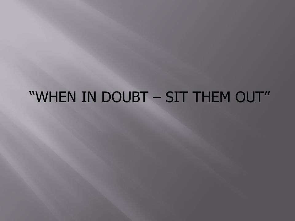 WHEN IN DOUBT – SIT THEM OUT