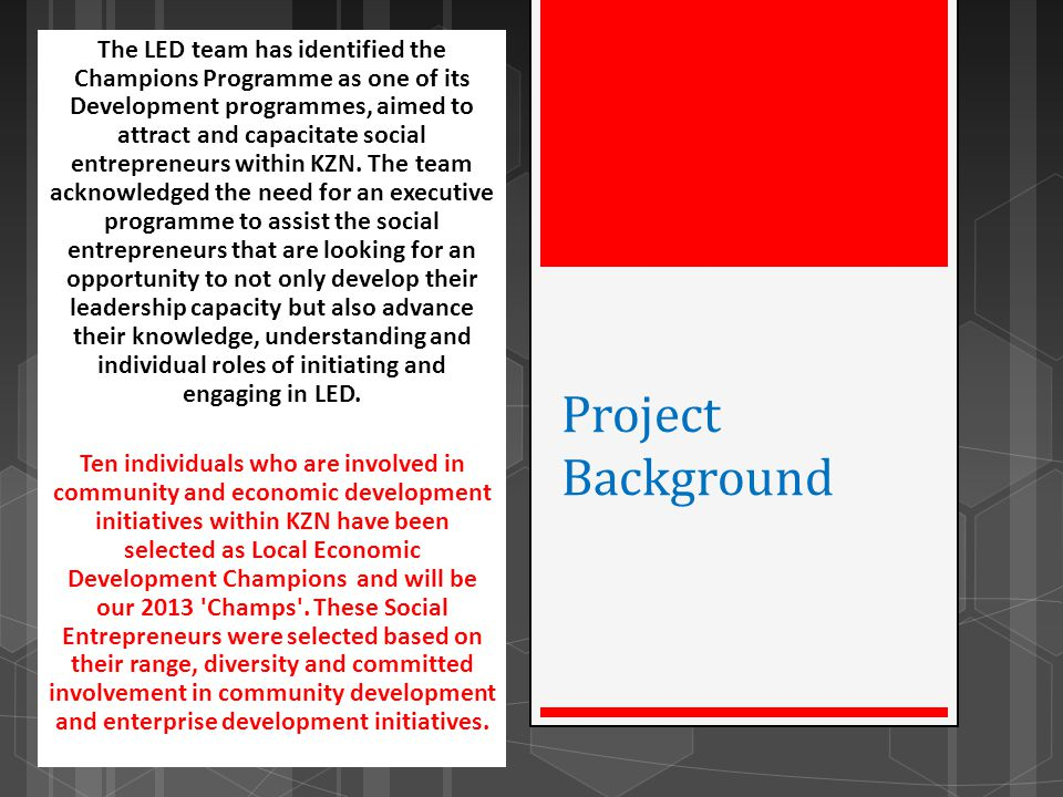 The LED team has identified the Champions Programme as one of its Development programmes, aimed to attract and capacitate social entrepreneurs within KZN. The team acknowledged the need for an executive programme to assist the social entrepreneurs that are looking for an opportunity to not only develop their leadership capacity but also advance their knowledge, understanding and individual roles of initiating and engaging in LED.