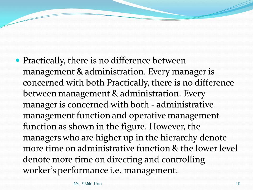 Practically, there is no difference between management & administration. Every manager is concerned with both Practically, there is no difference between management & administration. Every manager is concerned with both - administrative management function and operative management function as shown in the figure. However, the managers who are higher up in the hierarchy denote more time on administrative function & the lower level denote more time on directing and controlling worker's performance i.e. management.
