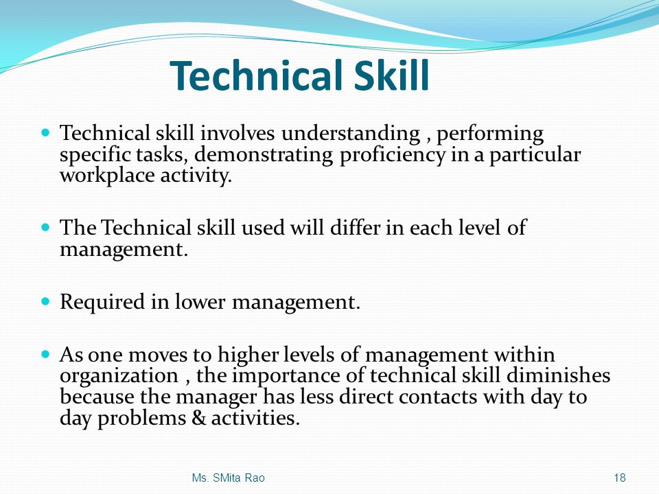 Technical Skill Technical skill involves understanding , performing specific tasks, demonstrating proficiency in a particular workplace activity.
