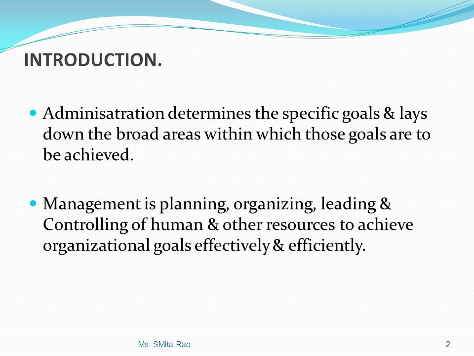 INTRODUCTION. Adminisatration determines the specific goals & lays down the broad areas within which those goals are to be achieved.