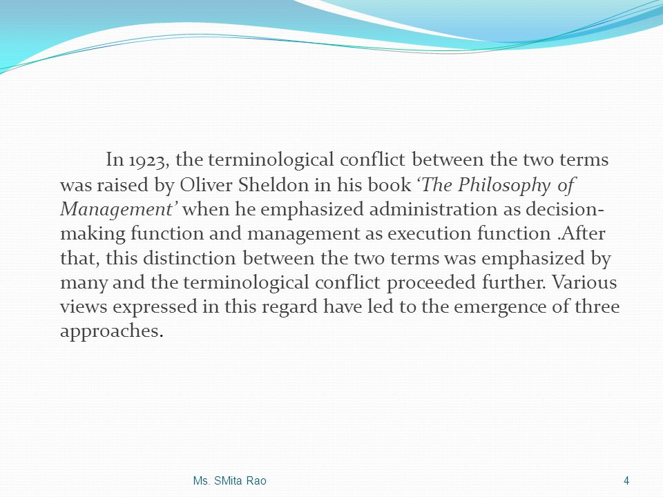 In 1923, the terminological conflict between the two terms was raised by Oliver Sheldon in his book 'The Philosophy of Management' when he emphasized administration as decision-making function and management as execution function .After that, this distinction between the two terms was emphasized by many and the terminological conflict proceeded further. Various views expressed in this regard have led to the emergence of three approaches.