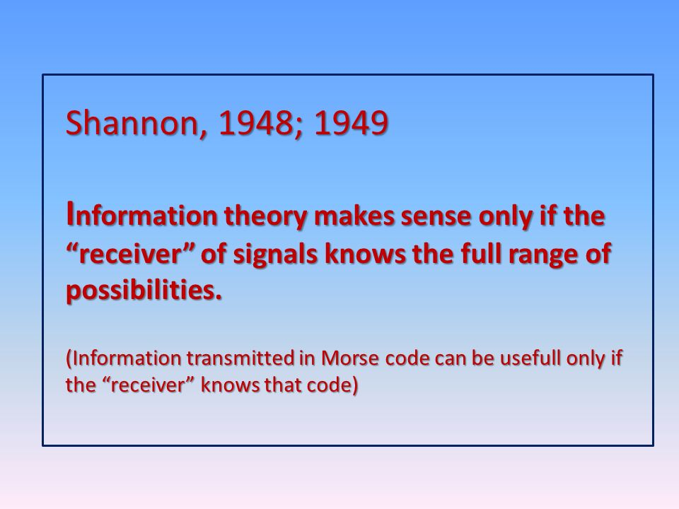 Shannon, 1948; 1949 Information theory makes sense only if the receiver of signals knows the full range of possibilities.