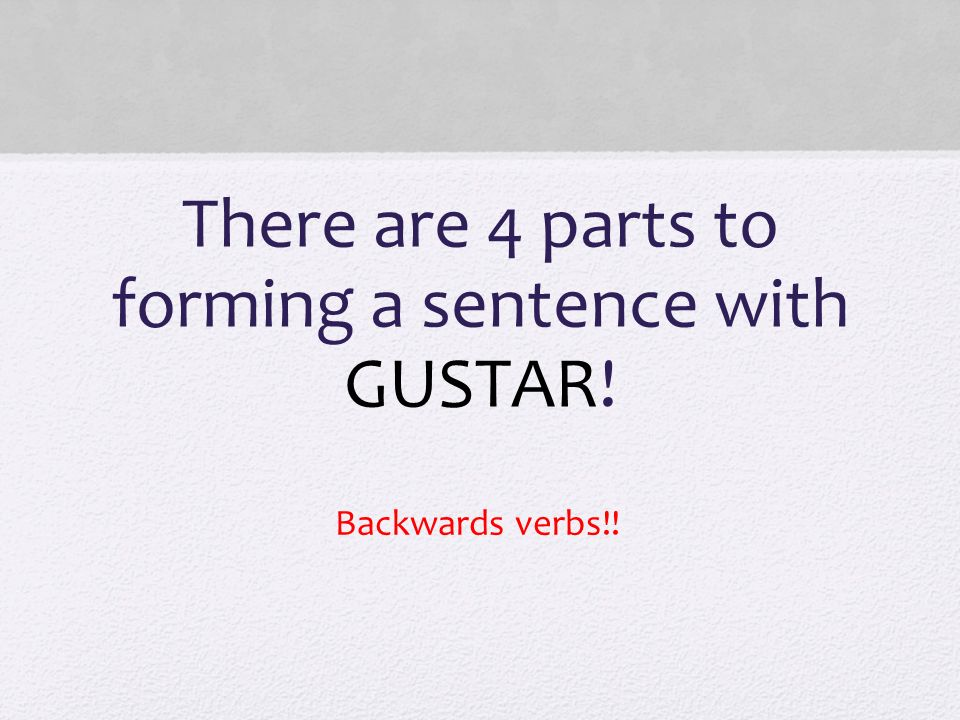 There are 4 parts to forming a sentence with GUSTAR!