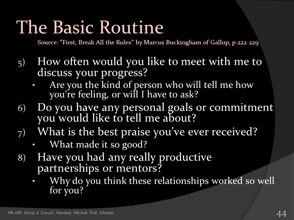 The Basic Routine Source: First, Break All the Rules by Marcus Buckingham of Gallup, p 222-229.