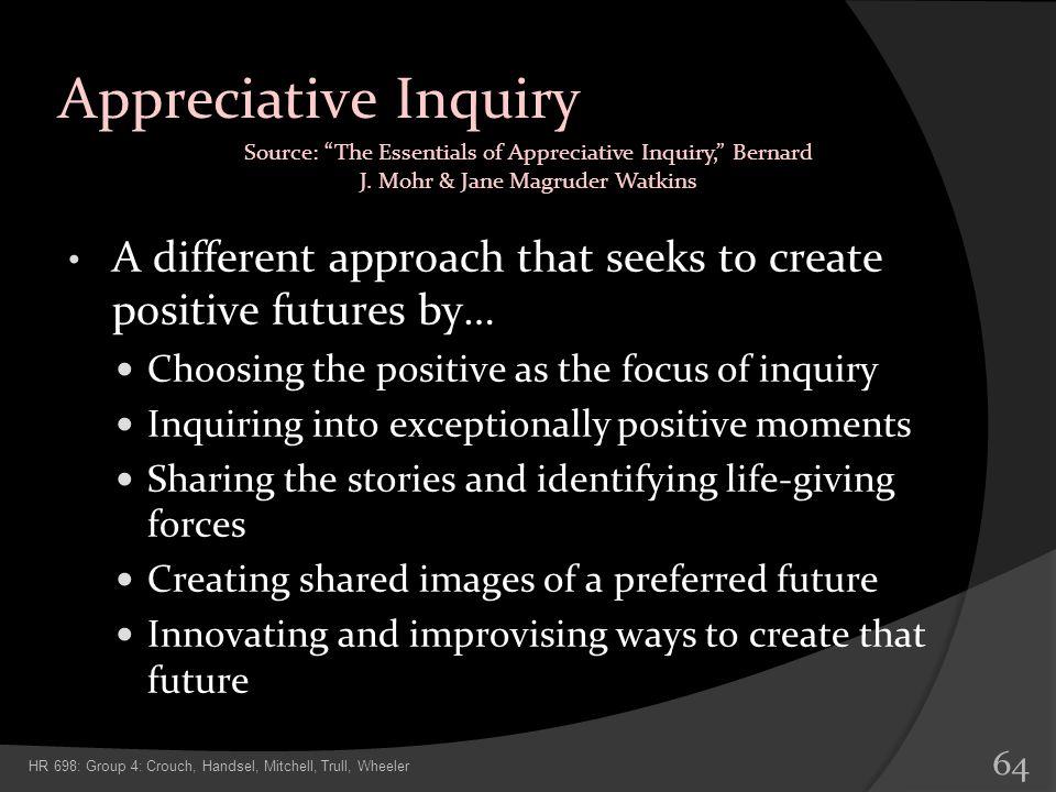 Appreciative Inquiry Source: The Essentials of Appreciative Inquiry, Bernard J. Mohr & Jane Magruder Watkins.