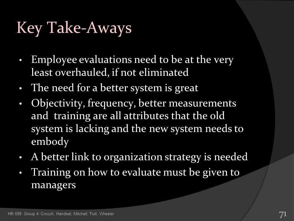 Key Take-Aways Employee evaluations need to be at the very least overhauled, if not eliminated. The need for a better system is great.