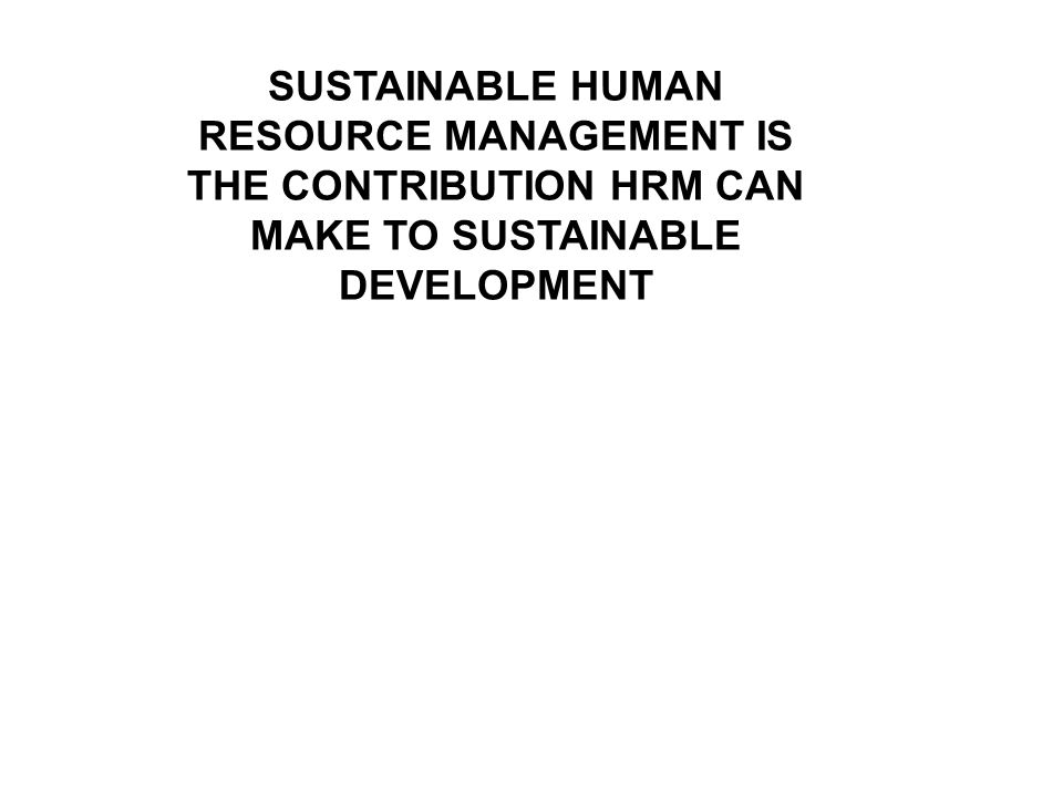 SUSTAINABLE HUMAN RESOURCE MANAGEMENT IS THE CONTRIBUTION HRM CAN MAKE TO SUSTAINABLE DEVELOPMENT