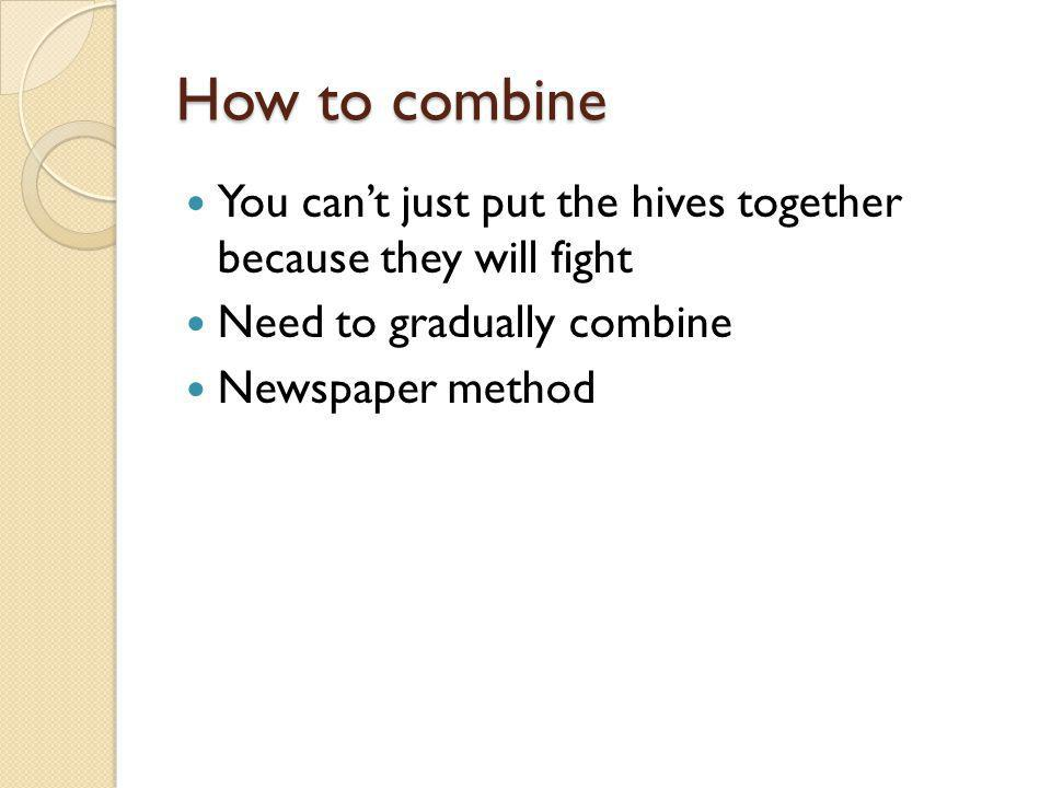 How to combine You can't just put the hives together because they will fight. Need to gradually combine.