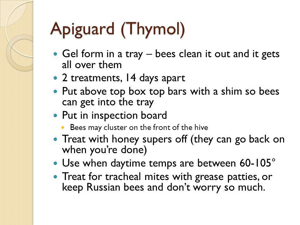 Apiguard (Thymol) Gel form in a tray – bees clean it out and it gets all over them. 2 treatments, 14 days apart.