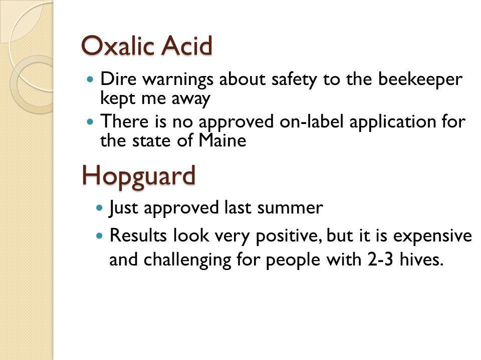 Oxalic Acid Dire warnings about safety to the beekeeper kept me away. There is no approved on-label application for the state of Maine.
