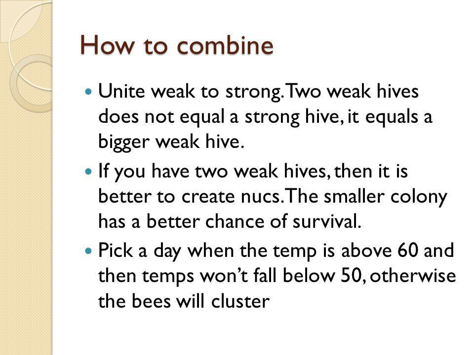 How to combine Unite weak to strong. Two weak hives does not equal a strong hive, it equals a bigger weak hive.