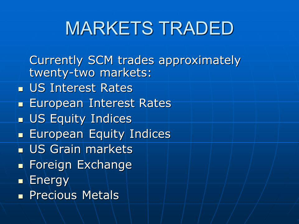 MARKETS TRADED Currently SCM trades approximately twenty-two markets: