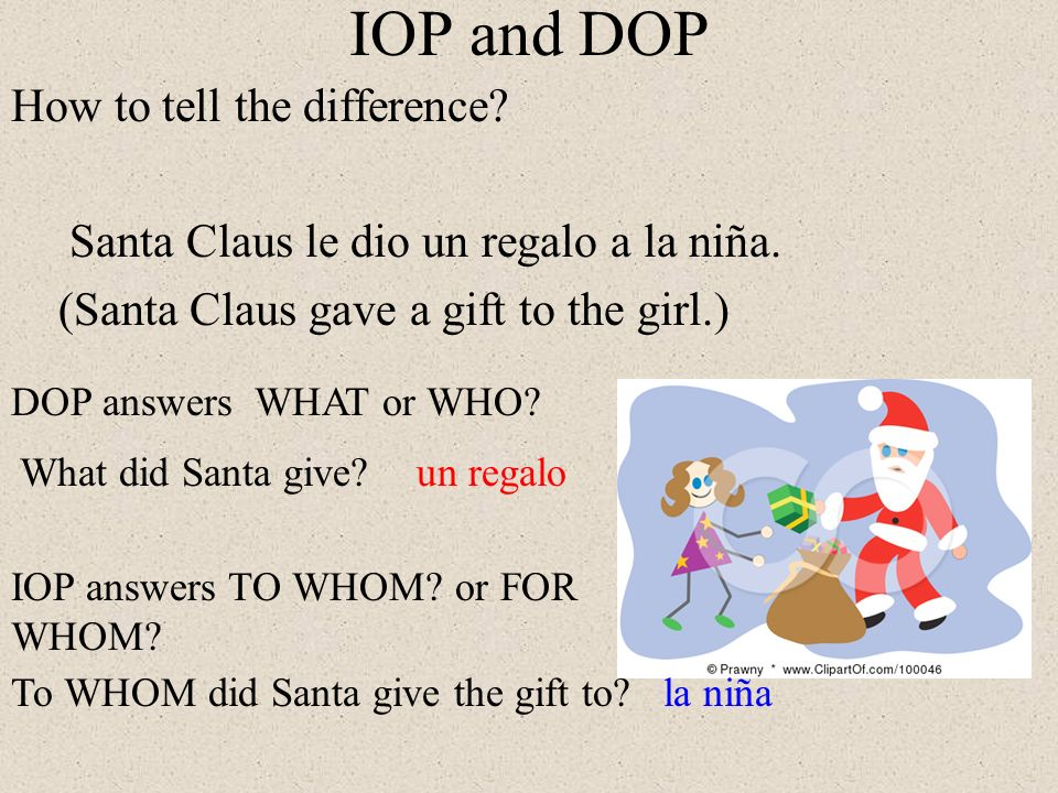 IOP and DOP How to tell the difference Santa Claus le dio un regalo a la niña. (Santa Claus gave a gift to the girl.)