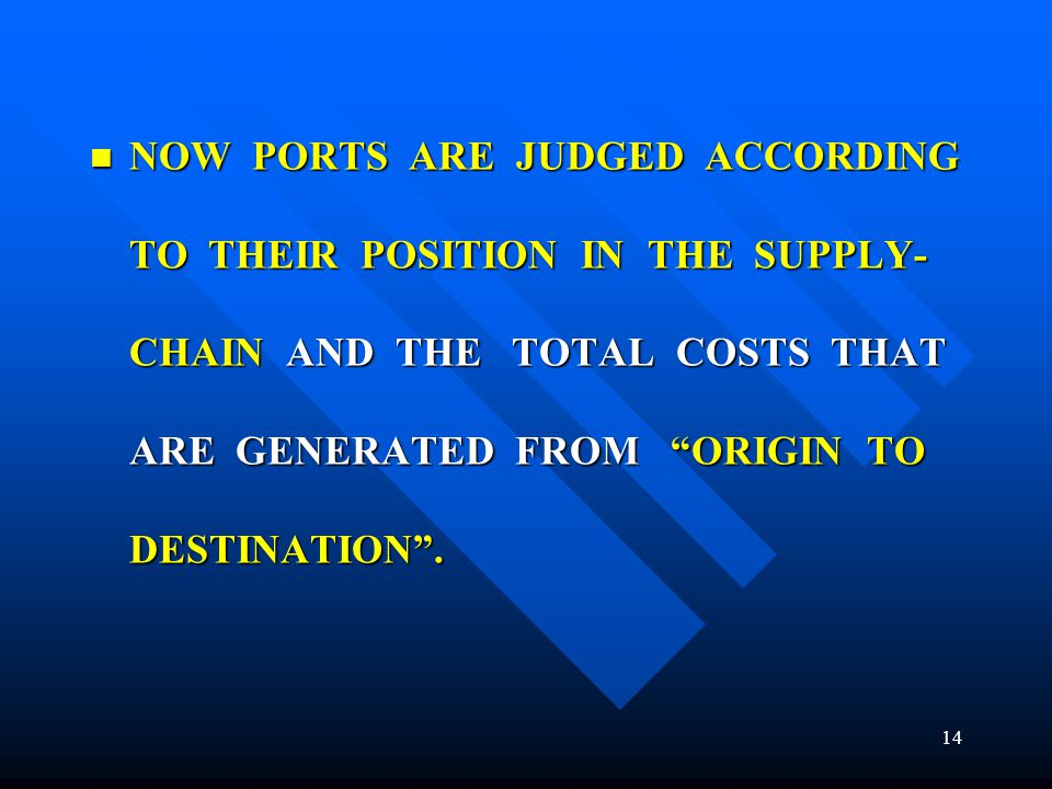 NOW PORTS ARE JUDGED ACCORDING TO THEIR POSITION IN THE SUPPLY-CHAIN AND THE TOTAL COSTS THAT ARE GENERATED FROM ORIGIN TO DESTINATION .