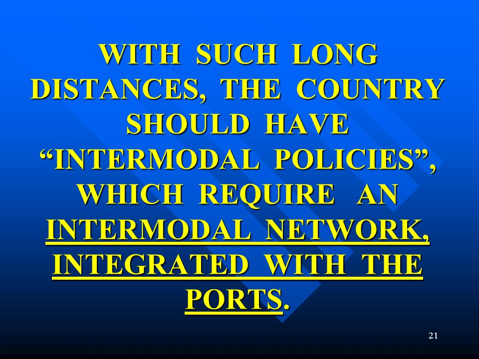 WITH SUCH LONG DISTANCES, THE COUNTRY SHOULD HAVE INTERMODAL POLICIES , WHICH REQUIRE AN INTERMODAL NETWORK, INTEGRATED WITH THE PORTS.