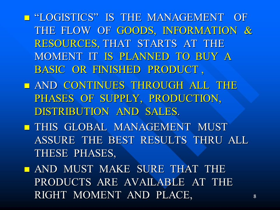 LOGISTICS IS THE MANAGEMENT OF THE FLOW OF GOODS, INFORMATION & RESOURCES, THAT STARTS AT THE MOMENT IT IS PLANNED TO BUY A BASIC OR FINISHED PRODUCT ,
