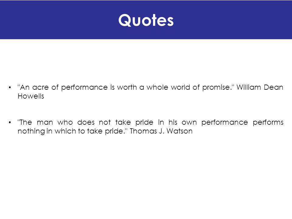 Quotes An acre of performance is worth a whole world of promise. William Dean Howells.