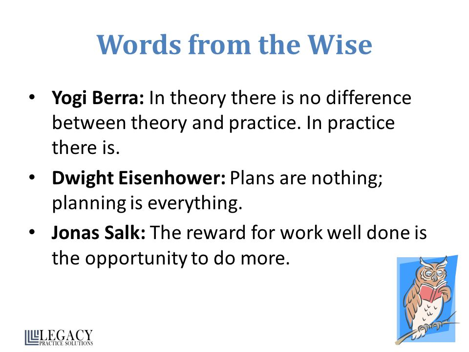 Words from the Wise Yogi Berra: In theory there is no difference between theory and practice. In practice there is.