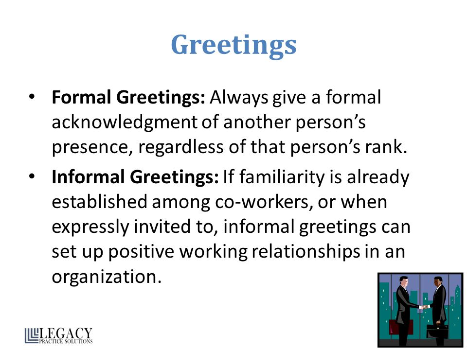 Greetings Formal Greetings: Always give a formal acknowledgment of another person's presence, regardless of that person's rank.