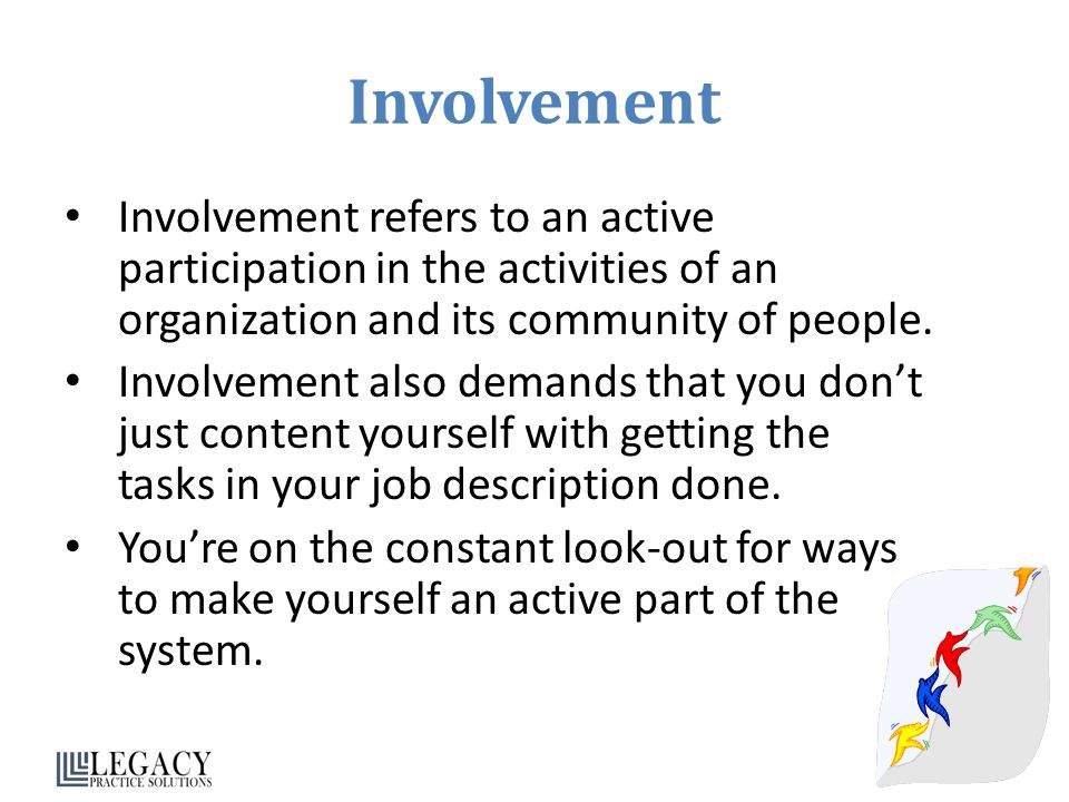 Involvement Involvement refers to an active participation in the activities of an organization and its community of people.
