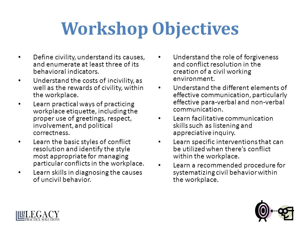 Workshop Objectives Define civility, understand its causes, and enumerate at least three of its behavioral indicators.