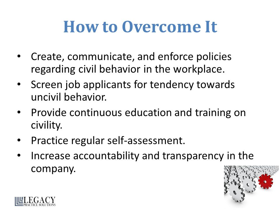 How to Overcome It Create, communicate, and enforce policies regarding civil behavior in the workplace.