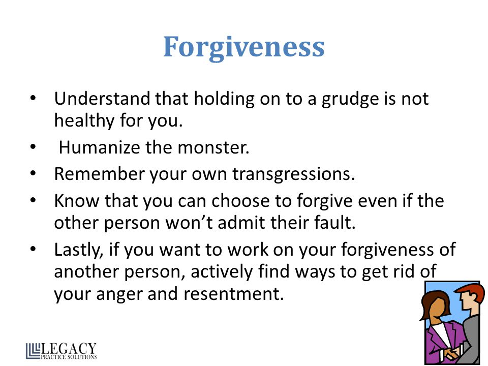 Forgiveness Understand that holding on to a grudge is not healthy for you. Humanize the monster. Remember your own transgressions.