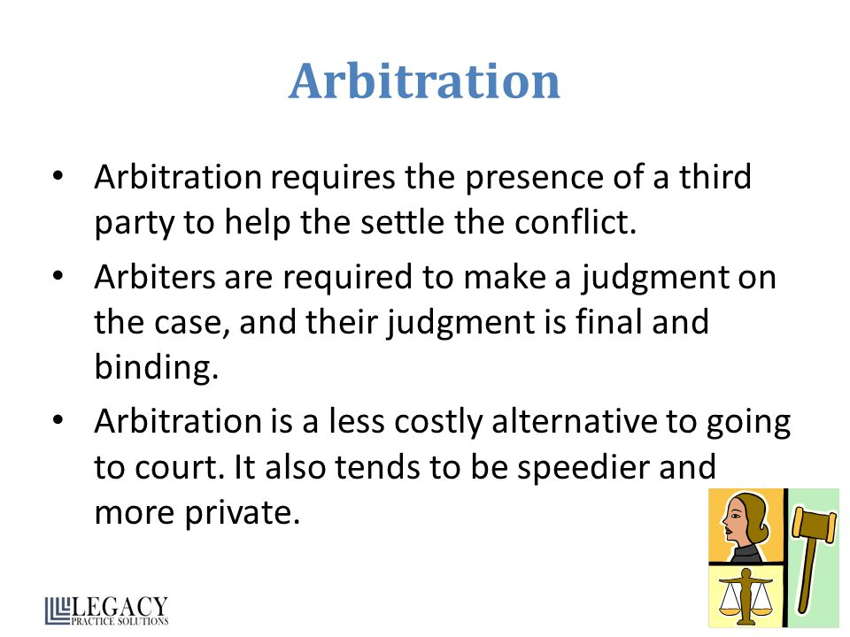 Arbitration Arbitration requires the presence of a third party to help the settle the conflict.
