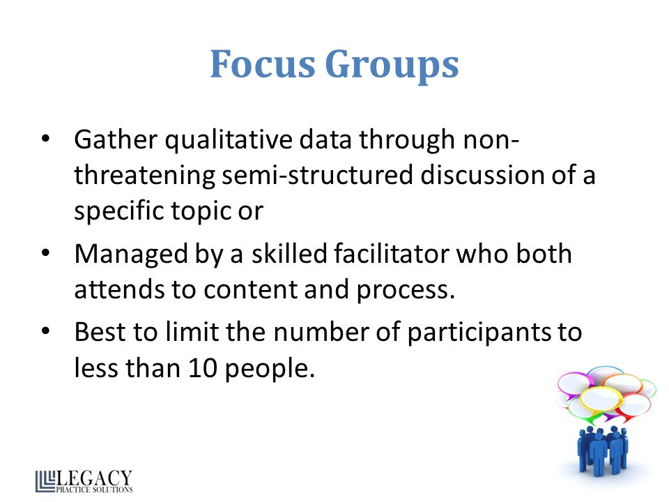 Focus Groups Gather qualitative data through non-threatening semi-structured discussion of a specific topic or.