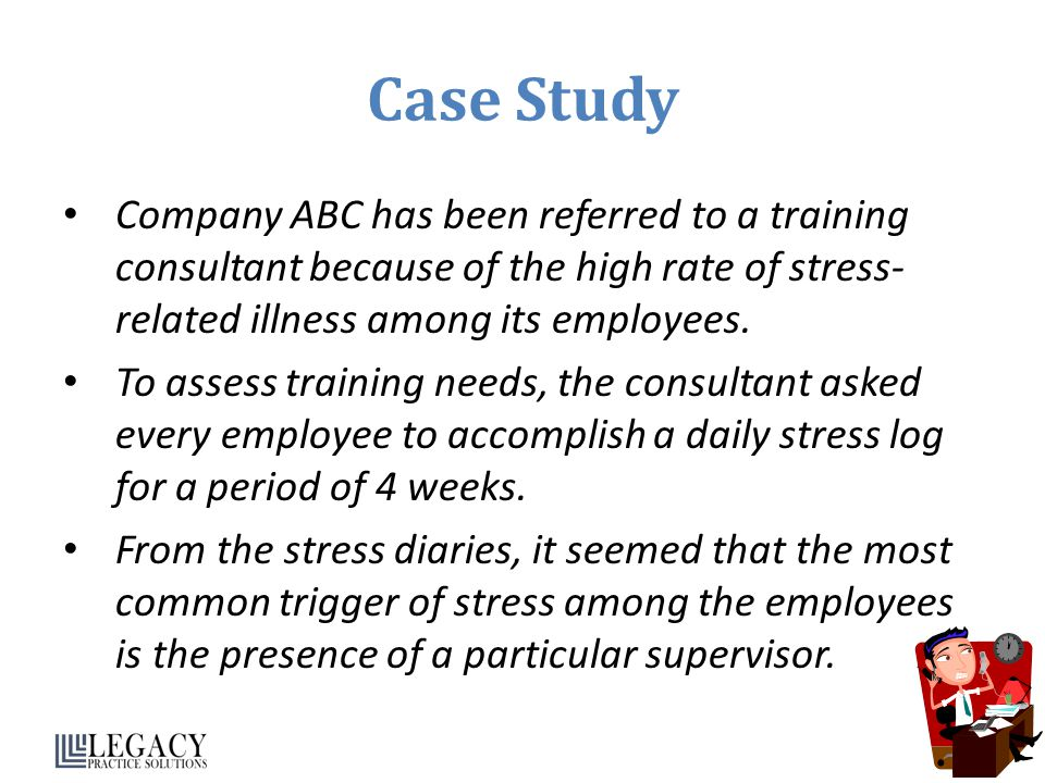 Case Study Company ABC has been referred to a training consultant because of the high rate of stress-related illness among its employees.