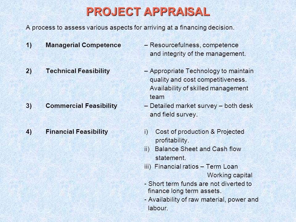 PROJECT APPRAISAL A process to assess various aspects for arriving at a financing decision. Managerial Competence – Resourcefulness, competence.