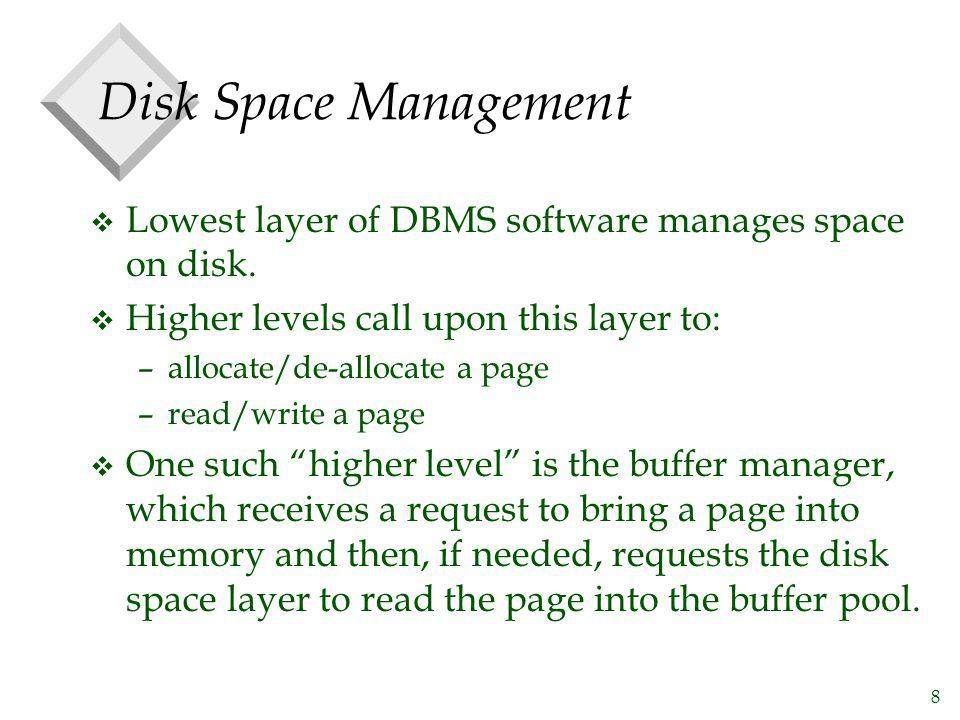 Disk Space Management Lowest layer of DBMS software manages space on disk. Higher levels call upon this layer to: